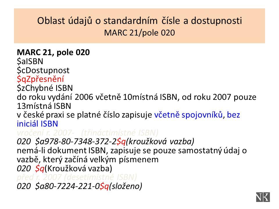 MARC 21, pole 020 $aISBN $cDostupnost $qZpřesnění $zChybné ISBN do roku vydání 2006 včetně 10místná ISBN, od roku 2007 pouze 13místná ISBN v české praxi se platné číslo zapisuje včetně spojovníků, bez iniciál ISBN vročení r.