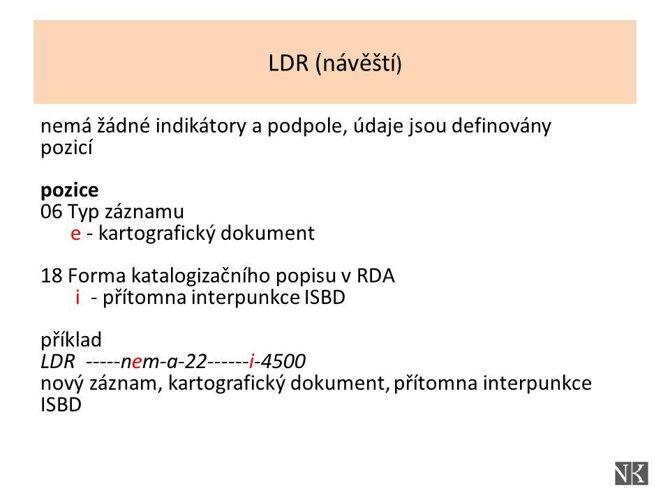nemá žádné indikátory a podpole, údaje jsou definovány pozicí pozice 06 Typ záznamu e - kartografický dokument 18 Forma katalogizačního popisu v RDA i - přítomna interpunkce ISBD příklad LDR -----nem-a-22------i-4500 nový záznam, kartografický dokument, přítomna interpunkce ISBD LDR (návěští )