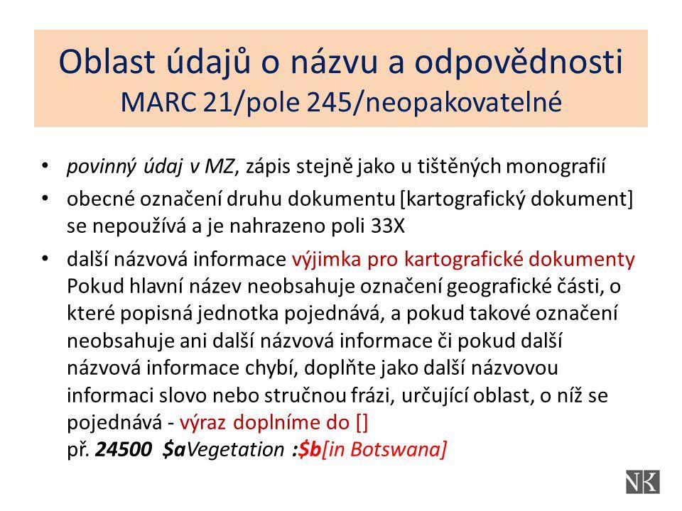 Oblast údajů o názvu a odpovědnosti MARC 21/pole 245/neopakovatelné povinný údaj v MZ, zápis stejně jako u tištěných monografií obecné označení druhu dokumentu [kartografický dokument] se nepoužívá a je nahrazeno poli 33X další názvová informace výjimka pro kartografické dokumenty Pokud hlavní název neobsahuje označení geografické části, o které popisná jednotka pojednává, a pokud takové označení neobsahuje ani další názvová informace či pokud další názvová informace chybí, doplňte jako další názvovou informaci slovo nebo stručnou frázi, určující oblast, o níž se pojednává - výraz doplníme do [] př.