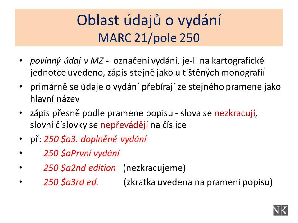 Oblast údajů o vydání MARC 21/pole 250 povinný údaj v MZ - označení vydání, je-li na kartografické jednotce uvedeno, zápis stejně jako u tištěných monografií primárně se údaje o vydání přebírají ze stejného pramene jako hlavní název zápis přesně podle pramene popisu - slova se nezkracují, slovní číslovky se nepřevádějí na číslice př: 250 $a3.