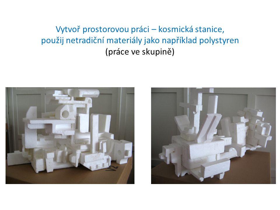 Vytvoř prostorovou práci – kosmická stanice, použij netradiční materiály jako například polystyren (práce ve skupině)