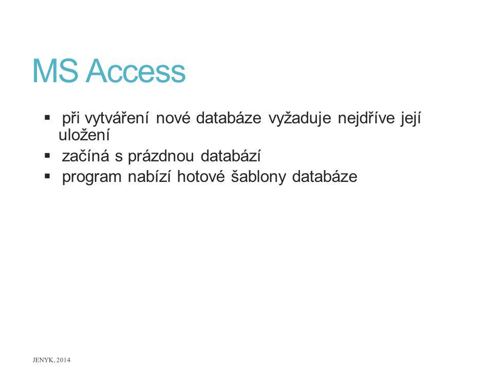 MS Access  při vytváření nové databáze vyžaduje nejdříve její uložení  začíná s prázdnou databází  program nabízí hotové šablony databáze JENYK, 20