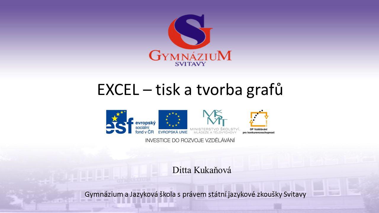 EXCEL – tisk a tvorba grafů Gymnázium a Jazyková škola s právem státní jazykové zkoušky Svitavy Ditta Kukaňová