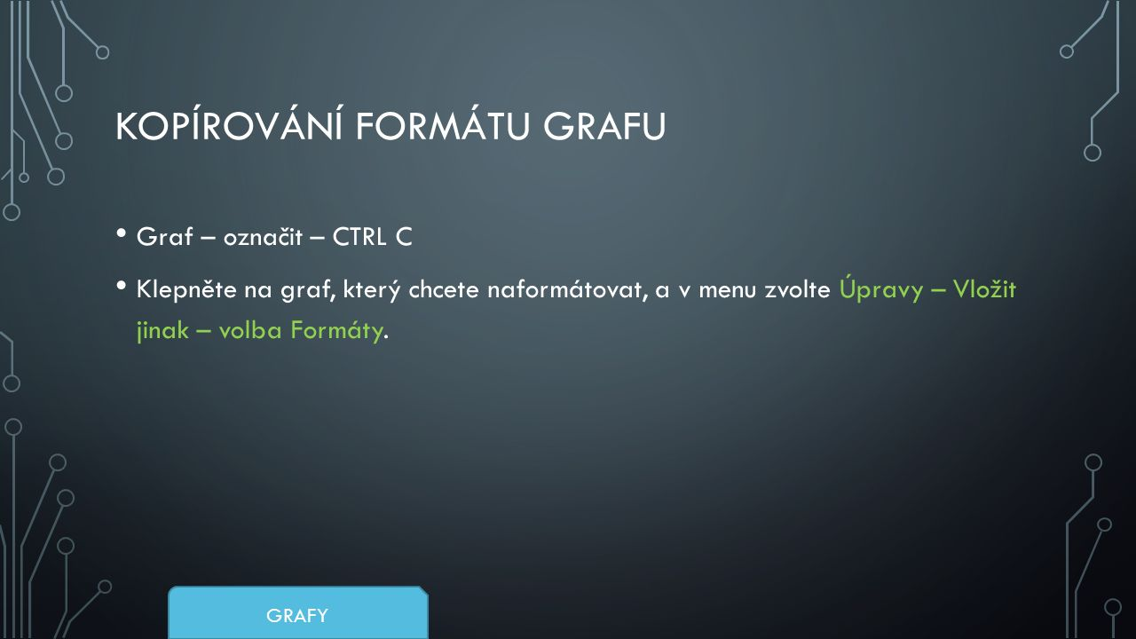 KOPÍROVÁNÍ FORMÁTU GRAFU Graf – označit – CTRL C Klepněte na graf, který chcete naformátovat, a v menu zvolte Úpravy – Vložit jinak – volba Formáty.