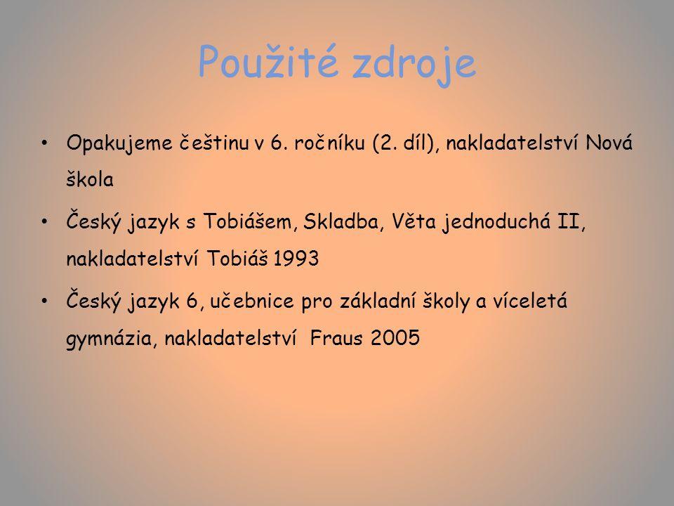 Použité zdroje Opakujeme češtinu v 6. ročníku (2. díl), nakladatelství Nová škola Český jazyk s Tobiášem, Skladba, Věta jednoduchá II, nakladatelství