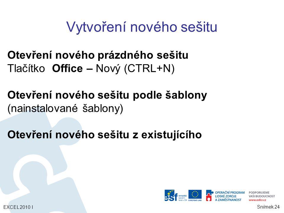 EXCEL 2010 I Snímek 24 Vytvoření nového sešitu Otevření nového prázdného sešitu Tlačítko Office – Nový (CTRL+N) Otevření nového sešitu podle šablony (nainstalované šablony) Otevření nového sešitu z existujícího
