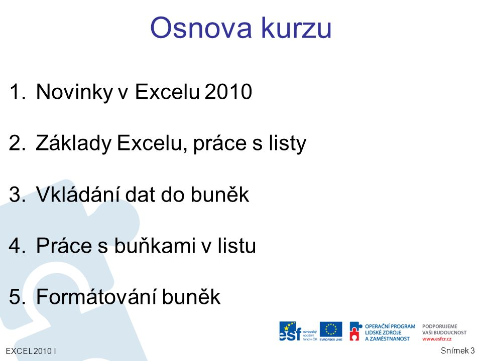 1.Novinky v Excelu 2010 2.Základy Excelu, práce s listy 3.Vkládání dat do buněk 4.Práce s buňkami v listu 5.Formátování buněk EXCEL 2010 I Snímek 3 Osnova kurzu