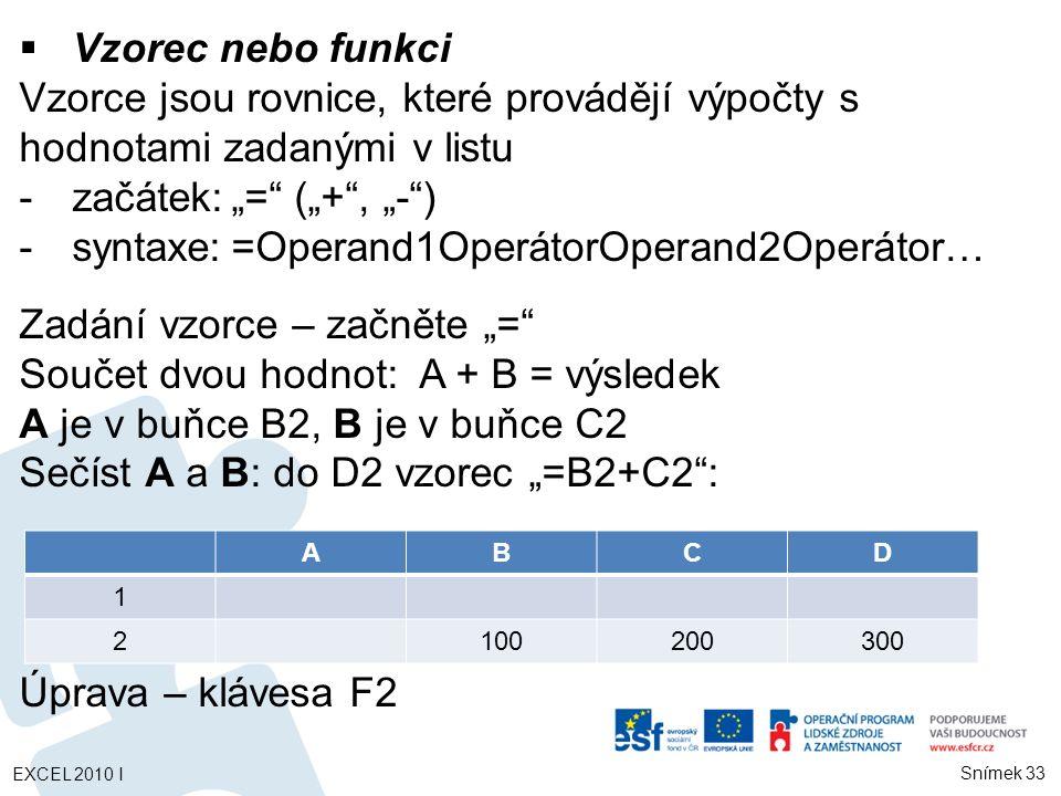 """ Vzorec nebo funkci Vzorce jsou rovnice, které provádějí výpočty s hodnotami zadanými v listu -začátek:""""= (""""+ , """"- ) -syntaxe:=Operand1OperátorOperand2Operátor… Zadání vzorce – začněte """"= Součet dvou hodnot: A + B = výsledek A je v buňce B2, B je v buňce C2 Sečíst A a B: do D2 vzorec """"=B2+C2 : Úprava – klávesa F2 ABCD 1 2100200300 Snímek 33 EXCEL 2010 I"""