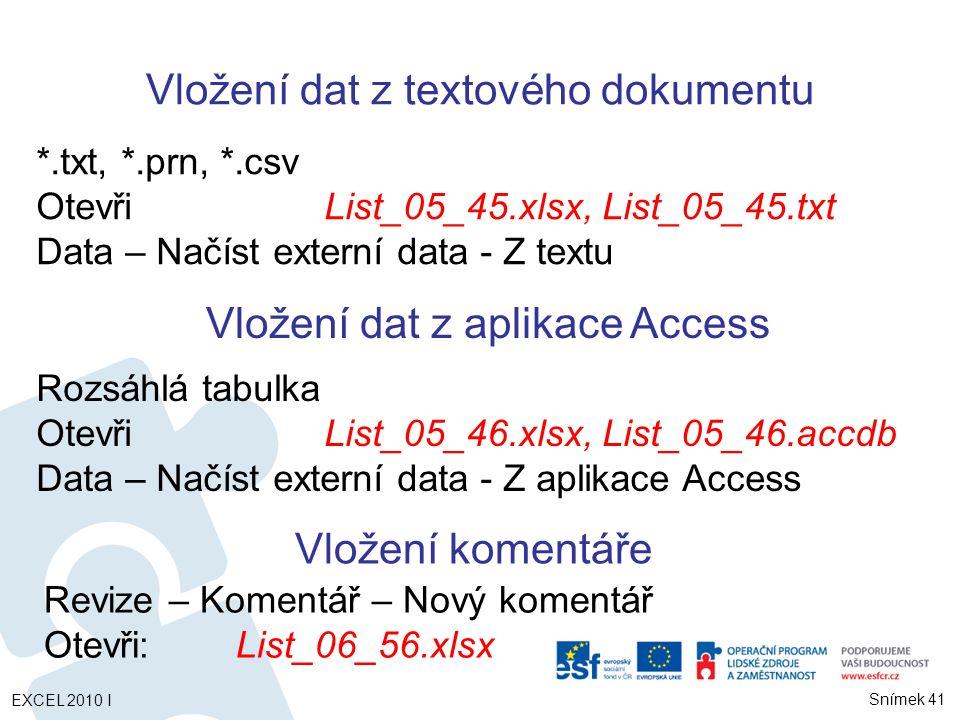 Rozsáhlá tabulka OtevřiList_05_46.xlsx, List_05_46.accdb Data – Načíst externí data - Z aplikace Access *.txt, *.prn, *.csv OtevřiList_05_45.xlsx, List_05_45.txt Data – Načíst externí data - Z textu Vložení komentáře Revize – Komentář – Nový komentář Otevři:List_06_56.xlsx EXCEL 2010 I Snímek 41 Vložení dat z textového dokumentu Vložení dat z aplikace Access