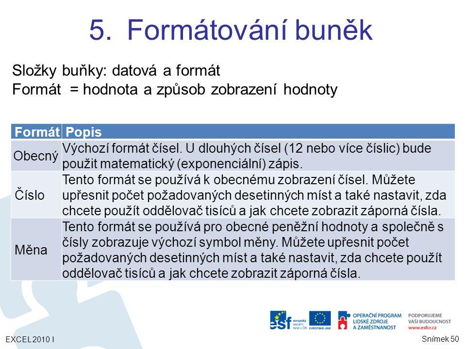 5.Formátování buněk Složky buňky: datová a formát Formát = hodnota a způsob zobrazení hodnoty Formát Popis Obecný Výchozí formát čísel.