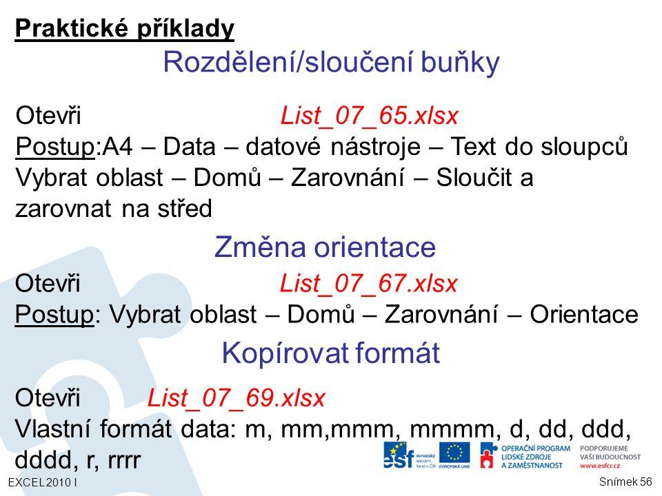 Praktické příklady OtevřiList_07_69.xlsx Vlastní formát data: m, mm,mmm, mmmm, d, dd, ddd, dddd, r, rrrr Rozdělení/sloučení buňky OtevřiList_07_65.xlsx Postup:A4 – Data – datové nástroje – Text do sloupců Vybrat oblast – Domů – Zarovnání – Sloučit a zarovnat na střed Změna orientace OtevřiList_07_67.xlsx Postup: Vybrat oblast – Domů – Zarovnání – Orientace Kopírovat formát Snímek 56 EXCEL 2010 I