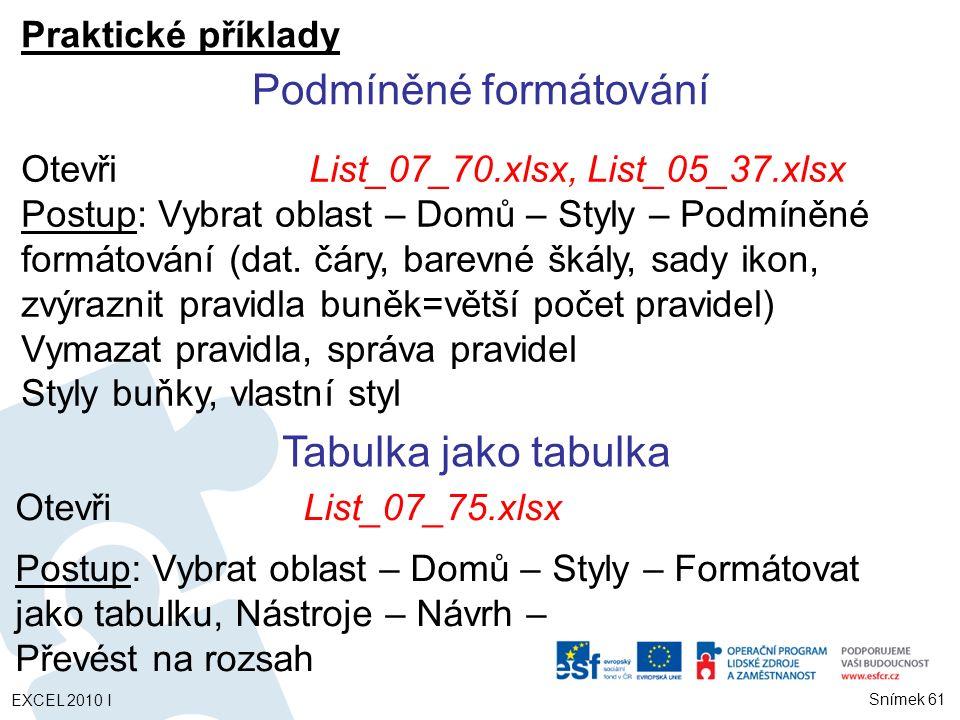 Praktické příklady OtevřiList_07_75.xlsx Postup: Vybrat oblast – Domů – Styly – Formátovat jako tabulku, Nástroje – Návrh – Převést na rozsah Podmíněné formátování OtevřiList_07_70.xlsx, List_05_37.xlsx Postup: Vybrat oblast – Domů – Styly – Podmíněné formátování (dat.