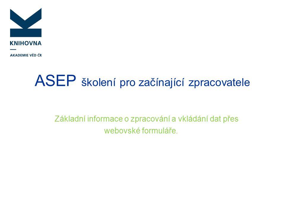 Databáze ASEP – charakteristika ASEP – evidence publikační aktivity AVČR Bibliografická databáze Personální databáze Databáze, ze které se exportují data do jiných systémů Data od roku 1993 53 ústavů AV ČR (2016) cca 70 zpracovatelů ústavů