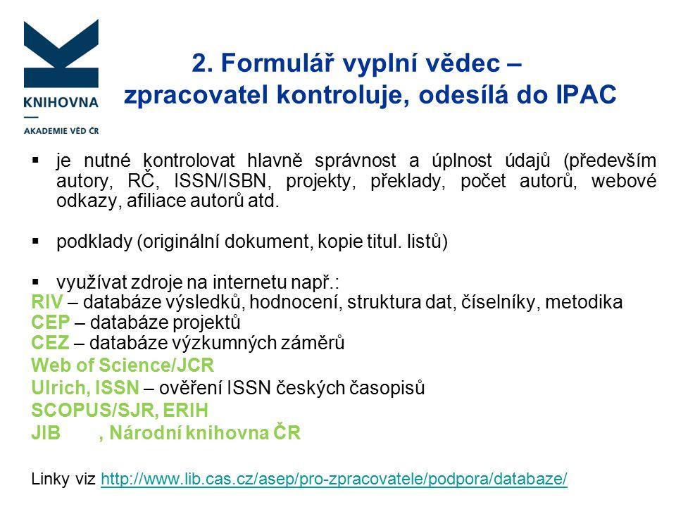 2. Formulář vyplní vědec – zpracovatel kontroluje, odesílá do IPAC  je nutné kontrolovat hlavně správnost a úplnost údajů (především autory, RČ, ISSN