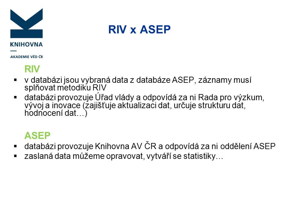RIV x ASEP RIV  v databázi jsou vybraná data z databáze ASEP, záznamy musí splňovat metodiku RIV  databázi provozuje Úřad vlády a odpovídá za ni Rada pro výzkum, vývoj a inovace (zajišťuje aktualizaci dat, určuje strukturu dat, hodnocení dat…) ASEP  databázi provozuje Knihovna AV ČR a odpovídá za ni oddělení ASEP  zaslaná data můžeme opravovat, vytváří se statistiky…