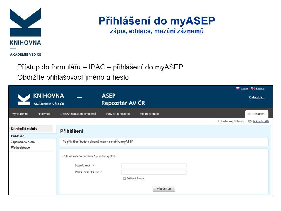 Přihlášení do myASEP zápis, editace, mazání záznamů Přístup do formulářů – IPAC – přihlášení do myASEP Obdržíte přihlašovací jméno a heslo