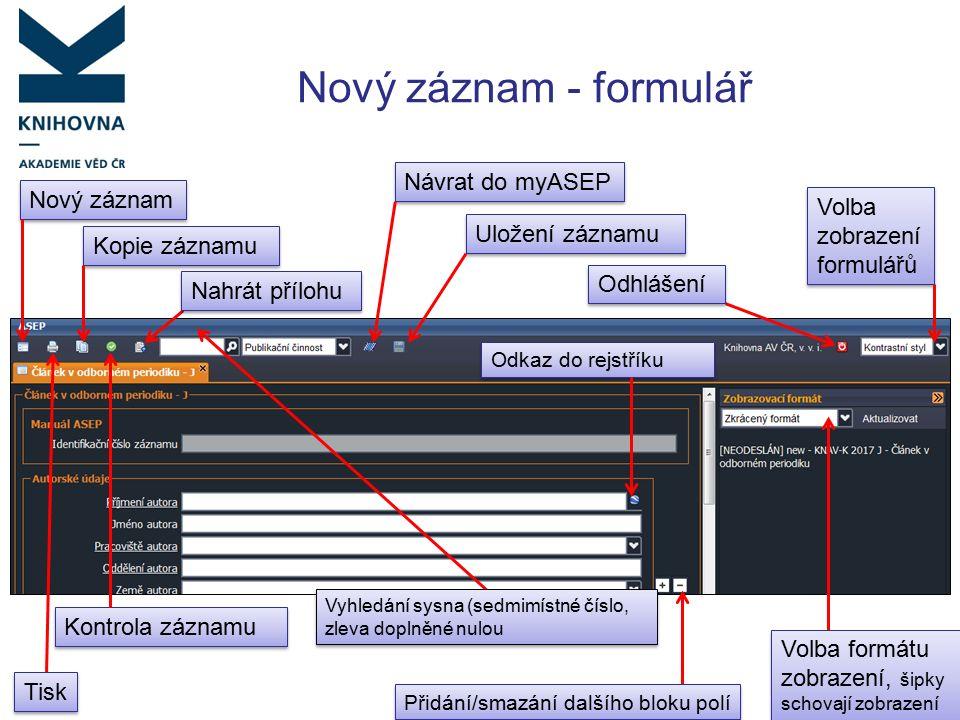 Nový záznam - formulář Nový záznam Návrat do myASEP Volba zobrazení formulářů Uložení záznamu Kopie záznamu Nahrát přílohu Vyhledání sysna (sedmimístné číslo, zleva doplněné nulou Volba formátu zobrazení, šipky schovají zobrazení Kontrola záznamu Tisk Odhlášení Odkaz do rejstříku Přidání/smazání dalšího bloku polí