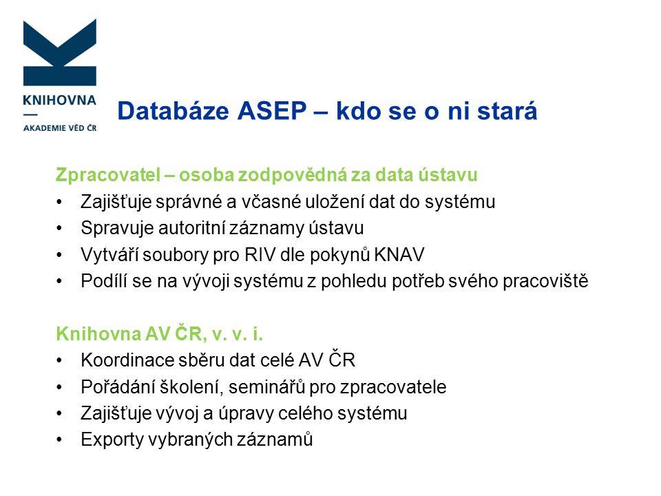 Databáze ASEP – systém Vstup dat – myASEP - formuláře ARL - vyplněním formuláře se vytvoří záznam, který je ihned k dispozici v on-line katalogu - IPACu Úpravy dat – formuláře, klient ARL (program na počítači zpracovatele), úpravy záznamů, které nelze udělat ve formulářích, kontroly dat, kontroly duplicit, specializované výstupy a exporty dat výstupy, exporty – myASEP, klient ARL Zveřejnění 1 – on-line katalog ARL – IPAC/Repozitář AV ČR Zveřejnění 2 – Analytika ASEP (bibliografie ústavů, personální bibliografie, statistiky, grafické výstupy – analýzy) - Analytika ASEP–gama – výstupy podle týmů pro hodnocení AV