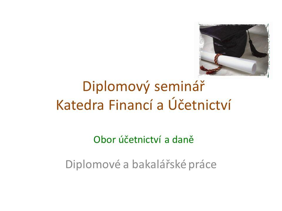 Diplomový seminář Katedra Financí a Účetnictví Obor účetnictví a daně Diplomové a bakalářské práce
