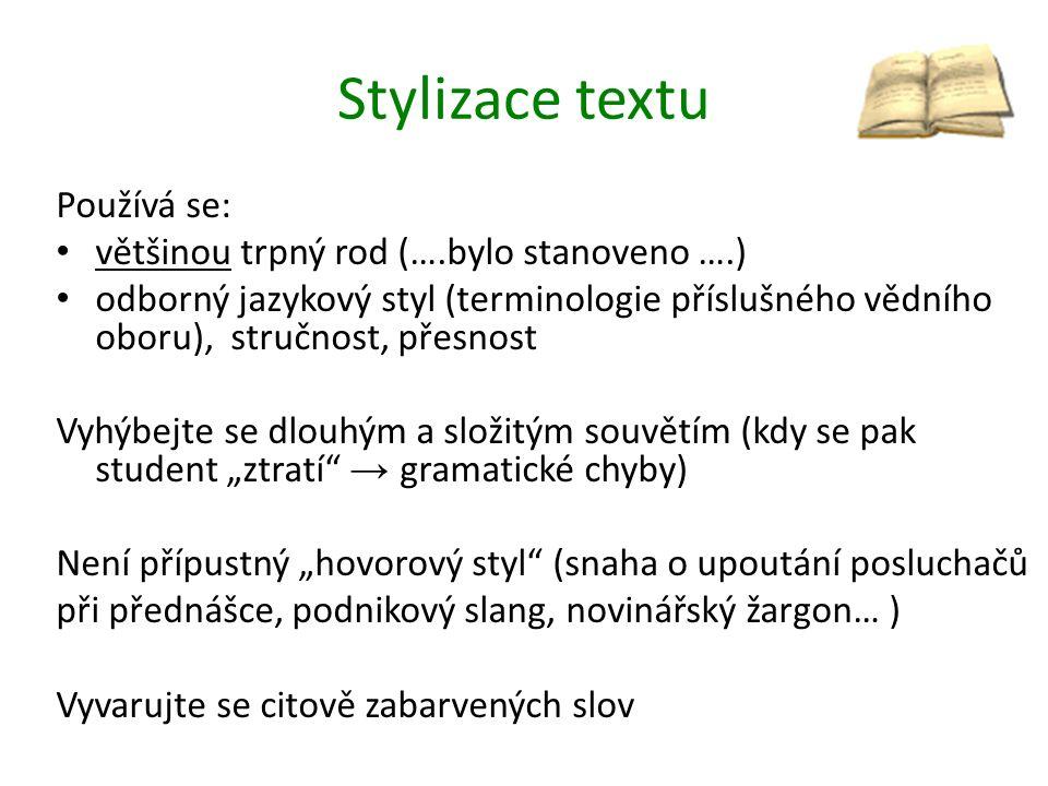 """Stylizace textu Používá se: většinou trpný rod (….bylo stanoveno ….) odborný jazykový styl (terminologie příslušného vědního oboru), stručnost, přesnost Vyhýbejte se dlouhým a složitým souvětím (kdy se pak student """"ztratí → gramatické chyby) Není přípustný """"hovorový styl (snaha o upoutání posluchačů při přednášce, podnikový slang, novinářský žargon… ) Vyvarujte se citově zabarvených slov"""