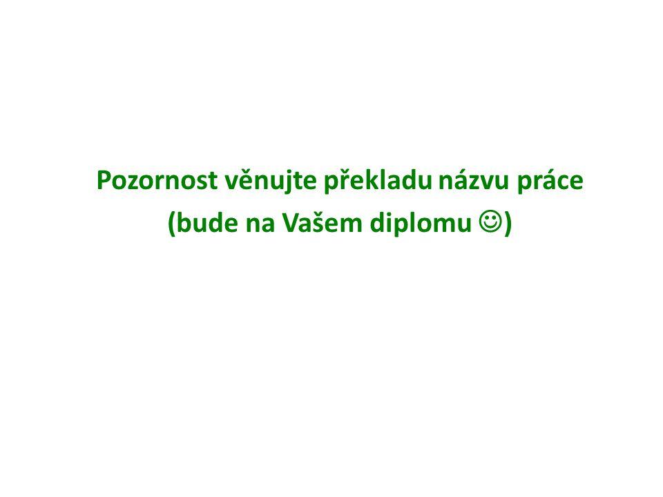 Pozornost věnujte překladu názvu práce (bude na Vašem diplomu )