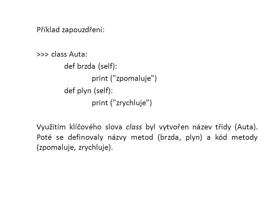 Příklad zapouzdření: >>> class Auta: def brzda (self): print ( zpomaluje ) def plyn (self): print ( zrychluje ) Využitím klíčového slova class byl vytvořen název třídy (Auta).