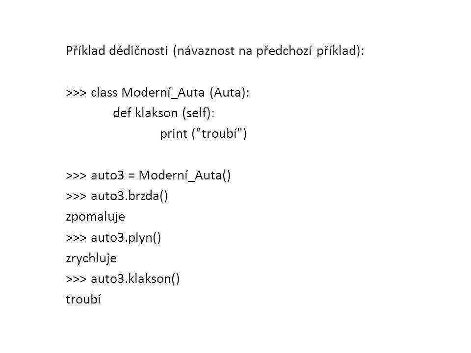 Příklad dědičnosti (návaznost na předchozí příklad): >>> class Moderní_Auta (Auta): def klakson (self): print ( troubí ) >>> auto3 = Moderní_Auta() >>> auto3.brzda() zpomaluje >>> auto3.plyn() zrychluje >>> auto3.klakson() troubí