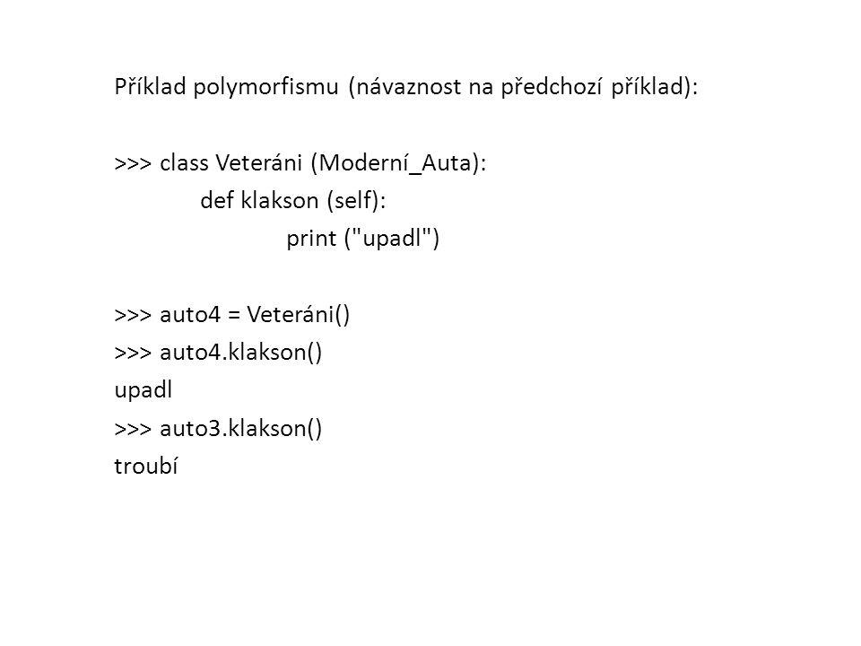 Příklad polymorfismu (návaznost na předchozí příklad): >>> class Veteráni (Moderní_Auta): def klakson (self): print ( upadl ) >>> auto4 = Veteráni() >>> auto4.klakson() upadl >>> auto3.klakson() troubí