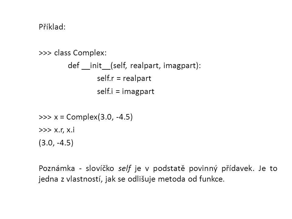 Příklad: >>> class Complex: def __init__(self, realpart, imagpart): self.r = realpart self.i = imagpart >>> x = Complex(3.0, -4.5) >>> x.r, x.i (3.0, -4.5) Poznámka - slovíčko self je v podstatě povinný přídavek.