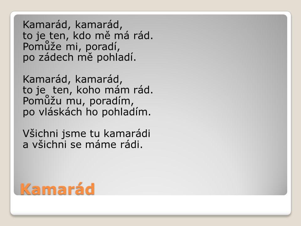 Kamarád Kamarád, kamarád, to je ten, kdo mě má rád. Pomůže mi, poradí, po zádech mě pohladí. Kamarád, kamarád, to je ten, koho mám rád. Pomůžu mu, por