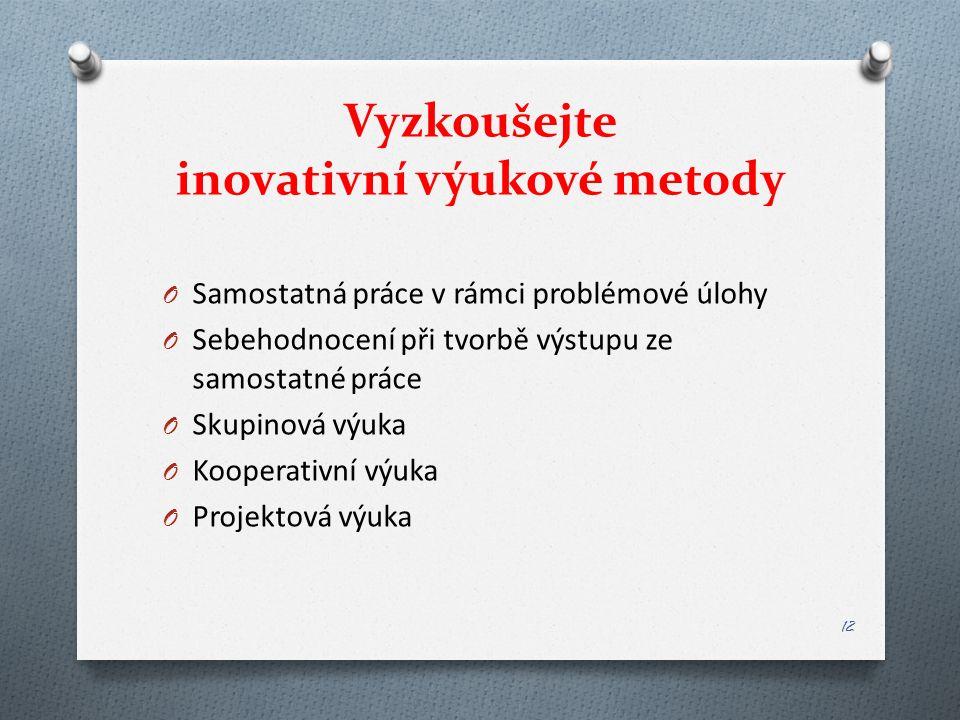 Vyzkoušejte inovativní výukové metody O Samostatná práce v rámci problémové úlohy O Sebehodnocení při tvorbě výstupu ze samostatné práce O Skupinová výuka O Kooperativní výuka O Projektová výuka 12
