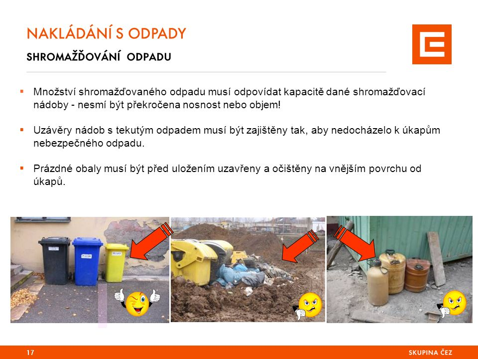 17 NAKLÁDÁNÍ S ODPADY shromažďování odpadu  Množství shromažďovaného odpadu musí odpovídat kapacitě dané shromažďovací nádoby - nesmí být překročena nosnost nebo objem.