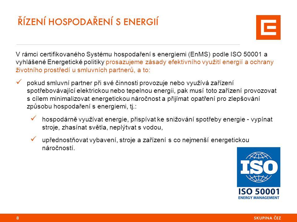 ŘÍZENÍ HOSPODAŘENÍ S ENERGIÍ 8 V rámci certifikovaného Systému hospodaření s energiemi (EnMS) podle ISO 50001 a vyhlášené Energetické politiky prosazujeme zásady efektivního využití energií a ochrany životního prostředí u smluvních partnerů, a to: pokud smluvní partner při své činnosti provozuje nebo využívá zařízení spotřebovávající elektrickou nebo tepelnou energii, pak musí toto zařízení provozovat s cílem minimalizovat energetickou náročnost a přijímat opatření pro zlepšování způsobu hospodaření s energiemi, tj.: hospodárně využívat energie, přispívat ke snižování spotřeby energie - vypínat stroje, zhasínat světla, neplýtvat s vodou, upřednostňovat vybavení, stroje a zařízení s co nejmenší energetickou náročností.