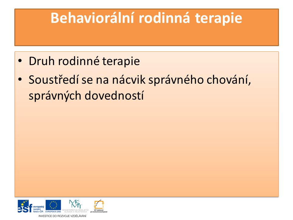 Behaviorální rodinná terapie Druh rodinné terapie Soustředí se na nácvik správného chování, správných dovedností Druh rodinné terapie Soustředí se na