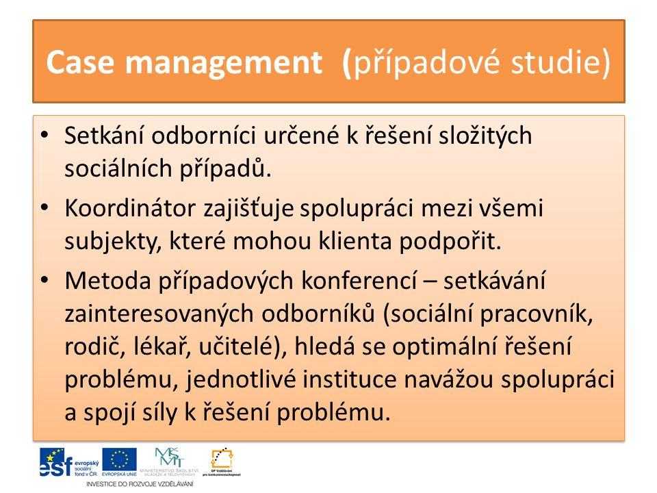 Case management (případové studie) Setkání odborníci určené k řešení složitých sociálních případů. Koordinátor zajišťuje spolupráci mezi všemi subjekt