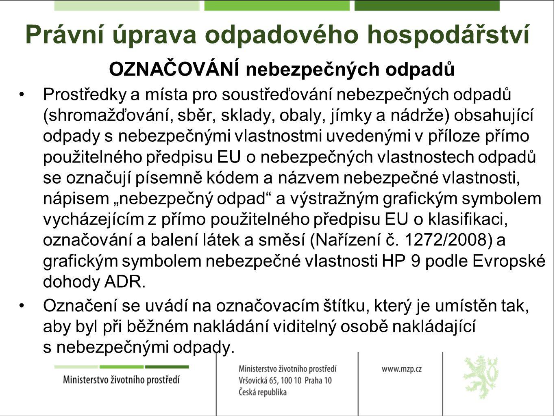 """Právní úprava odpadového hospodářství OZNAČOVÁNÍ nebezpečných odpadů Prostředky a místa pro soustřeďování nebezpečných odpadů (shromažďování, sběr, sklady, obaly, jímky a nádrže) obsahující odpady s nebezpečnými vlastnostmi uvedenými v příloze přímo použitelného předpisu EU o nebezpečných vlastnostech odpadů se označují písemně kódem a názvem nebezpečné vlastnosti, nápisem """"nebezpečný odpad a výstražným grafickým symbolem vycházejícím z přímo použitelného předpisu EU o klasifikaci, označování a balení látek a směsí (Nařízení č."""
