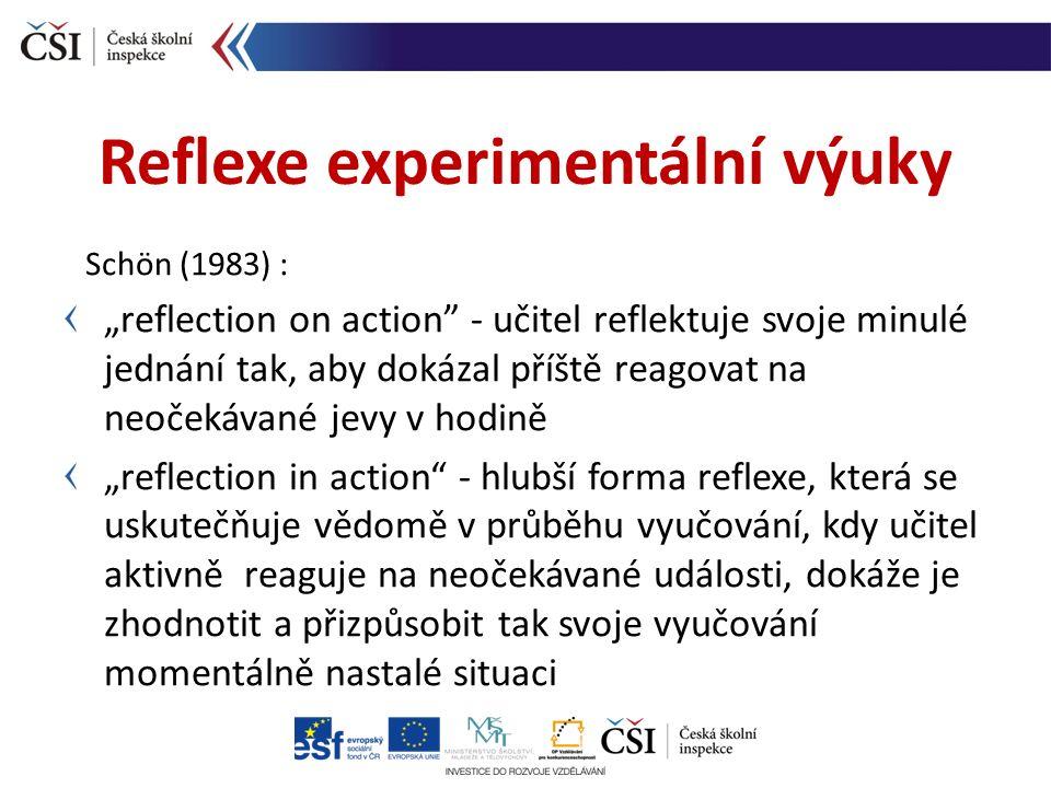 """Schön (1983) : """"reflection on action - učitel reflektuje svoje minulé jednání tak, aby dokázal příště reagovat na neočekávané jevy v hodině """"reflection in action - hlubší forma reflexe, která se uskutečňuje vědomě v průběhu vyučování, kdy učitel aktivně reaguje na neočekávané události, dokáže je zhodnotit a přizpůsobit tak svoje vyučování momentálně nastalé situaci Reflexe experimentální výuky"""