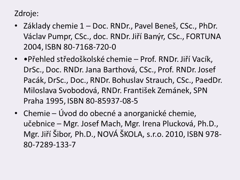 Zdroje: Základy chemie 1 – Doc. RNDr., Pavel Beneš, CSc., PhDr. Václav Pumpr, CSc., doc. RNDr. Jiří Banýr, CSc., FORTUNA 2004, ISBN 80-7168-720-0 Přeh