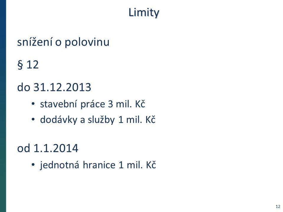 Limity snížení o polovinu § 12 do 31.12.2013 stavební práce 3 mil. Kč dodávky a služby 1 mil. Kč od 1.1.2014 jednotná hranice 1 mil. Kč 12
