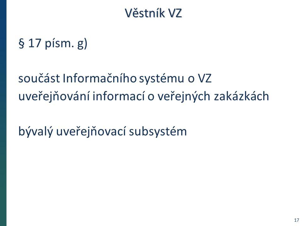Věstník VZ § 17 písm. g) součást Informačního systému o VZ uveřejňování informací o veřejných zakázkách bývalý uveřejňovací subsystém 17