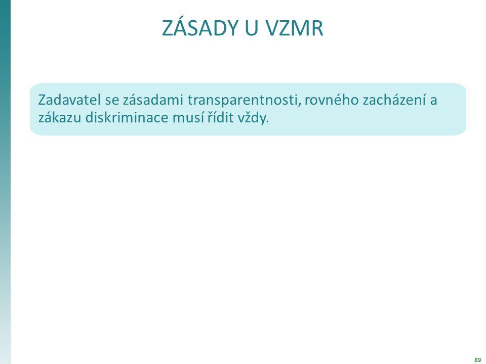 ZÁSADY U VZMR Zadavatel se zásadami transparentnosti, rovného zacházení a zákazu diskriminace musí řídit vždy. 89