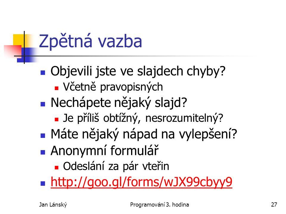 Jan LánskýProgramování 3. hodina27 Zpětná vazba Objevili jste ve slajdech chyby.