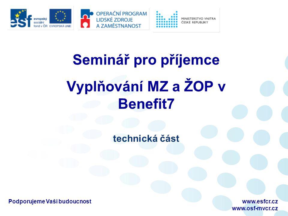 Podporujeme Vaši budoucnostwww.esfcr.cz www.osf-mvcr.cz Seminář pro příjemce Vyplňování MZ a ŽOP v Benefit7 technická část