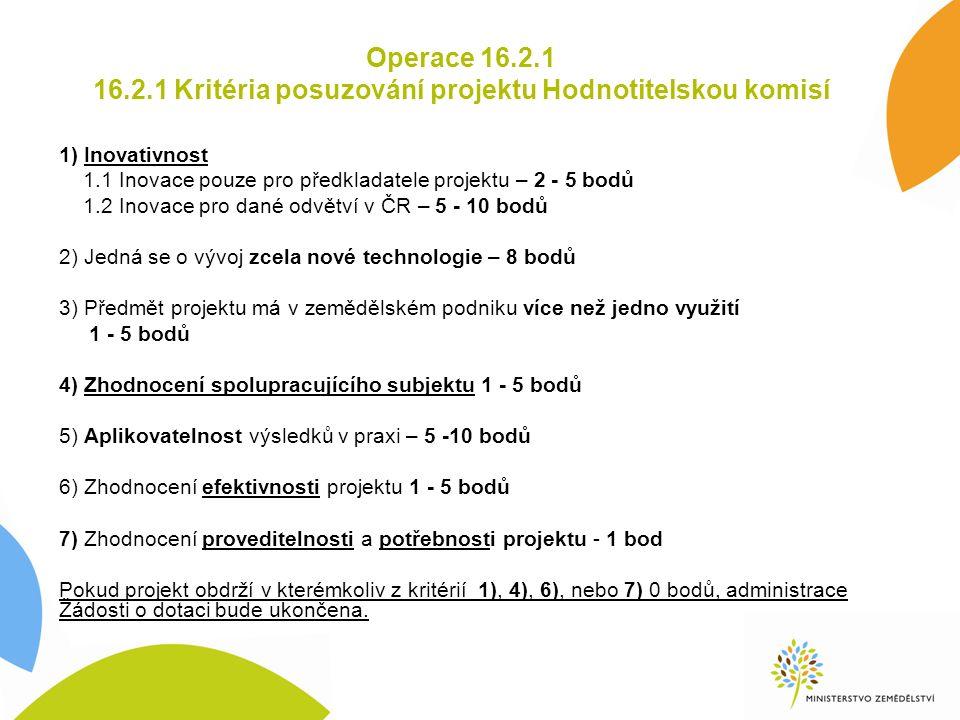 Operace 16.2.1 16.2.1 Kritéria posuzování projektu Hodnotitelskou komisí 1) Inovativnost 1.1 Inovace pouze pro předkladatele projektu – 2 - 5 bodů 1.2 Inovace pro dané odvětví v ČR – 5 - 10 bodů 2) Jedná se o vývoj zcela nové technologie – 8 bodů 3) Předmět projektu má v zemědělském podniku více než jedno využití 1 - 5 bodů 4) Zhodnocení spolupracujícího subjektu 1 - 5 bodů 5) Aplikovatelnost výsledků v praxi – 5 -10 bodů 6) Zhodnocení efektivnosti projektu 1 - 5 bodů 7) Zhodnocení proveditelnosti a potřebnosti projektu - 1 bod Pokud projekt obdrží v kterémkoliv z kritérií 1), 4), 6), nebo 7) 0 bodů, administrace Žádosti o dotaci bude ukončena.