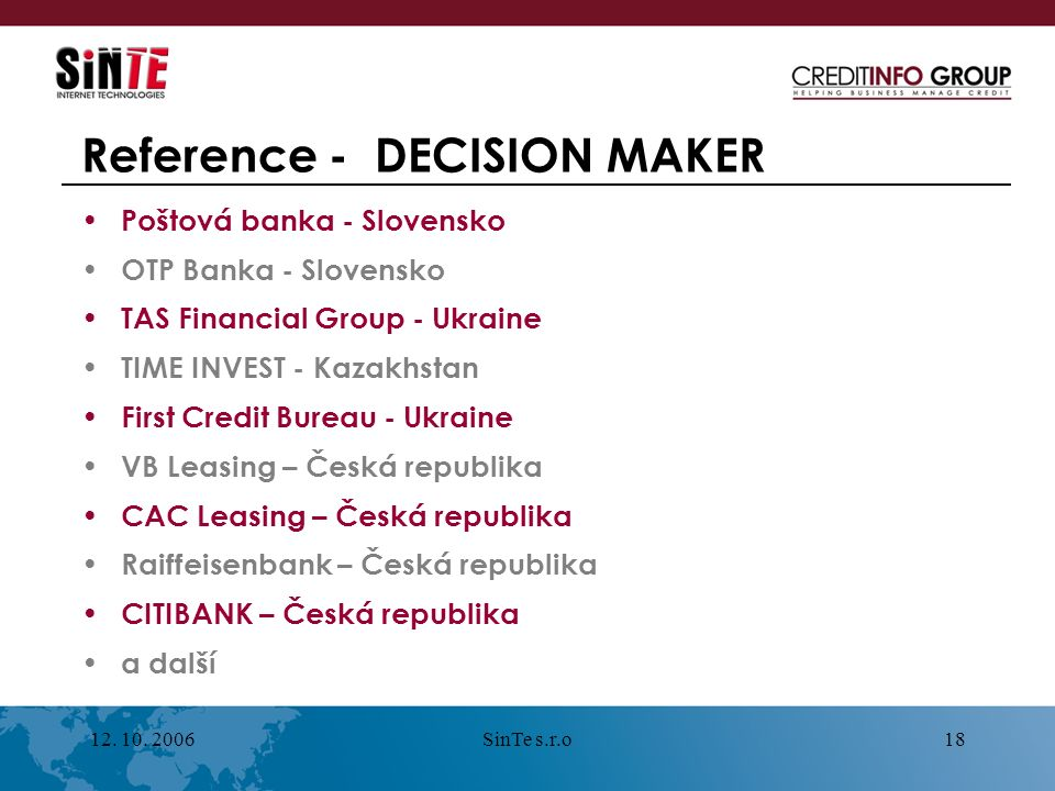 12. 10. 2006SinTe s.r.o18 Reference - DECISION MAKER Poštová banka - Slovensko OTP Banka - Slovensko TAS Financial Group - Ukraine TIME INVEST - Kazak