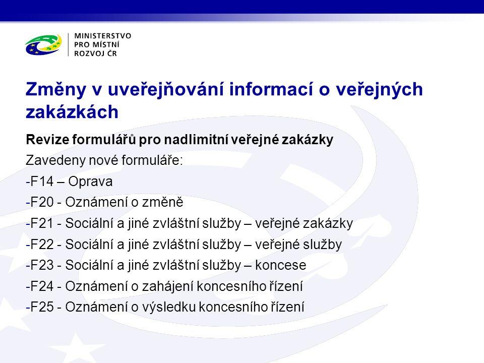 Revize formulářů pro nadlimitní veřejné zakázky Zavedeny nové formuláře: -F14 – Oprava -F20 - Oznámení o změně -F21 - Sociální a jiné zvláštní služby – veřejné zakázky -F22 - Sociální a jiné zvláštní služby – veřejné služby -F23 - Sociální a jiné zvláštní služby – koncese -F24 - Oznámení o zahájení koncesního řízení -F25 - Oznámení o výsledku koncesního řízení Změny v uveřejňování informací o veřejných zakázkách