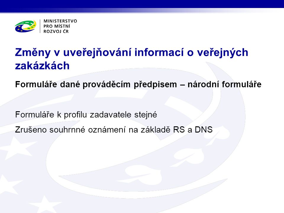 Formuláře dané prováděcím předpisem – národní formuláře Formuláře k profilu zadavatele stejné Zrušeno souhrnné oznámení na základě RS a DNS Změny v uveřejňování informací o veřejných zakázkách