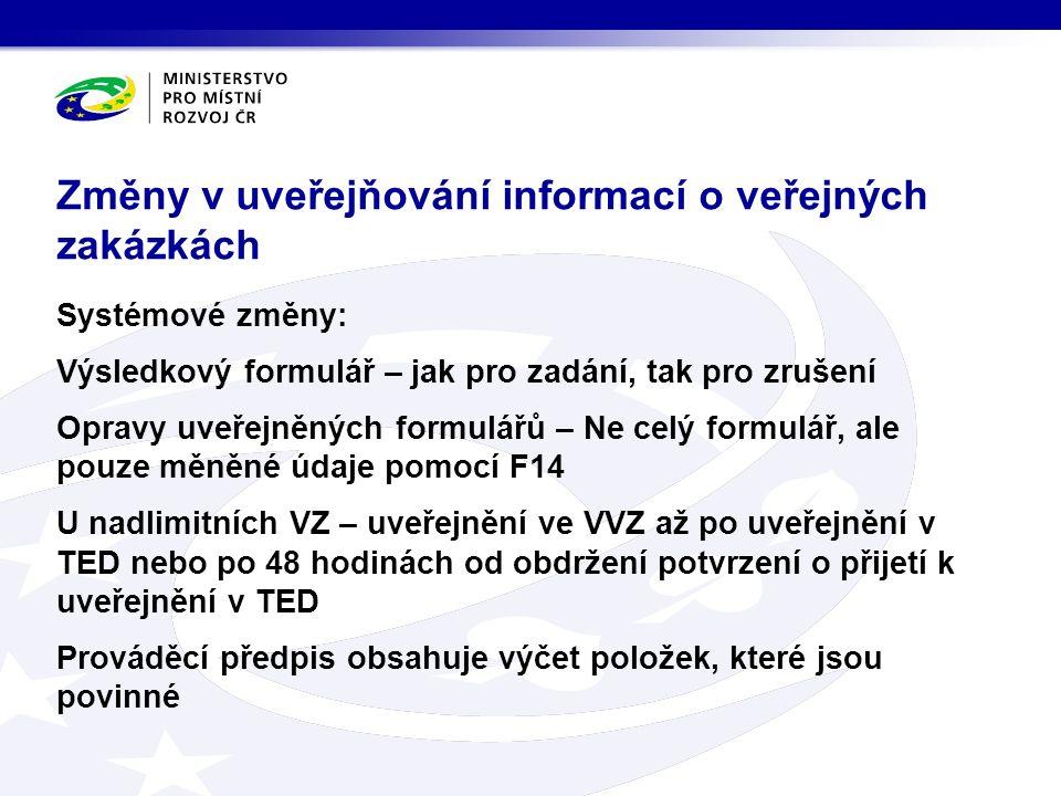 Systémové změny: Výsledkový formulář – jak pro zadání, tak pro zrušení Opravy uveřejněných formulářů – Ne celý formulář, ale pouze měněné údaje pomocí F14 U nadlimitních VZ – uveřejnění ve VVZ až po uveřejnění v TED nebo po 48 hodinách od obdržení potvrzení o přijetí k uveřejnění v TED Prováděcí předpis obsahuje výčet položek, které jsou povinné Změny v uveřejňování informací o veřejných zakázkách