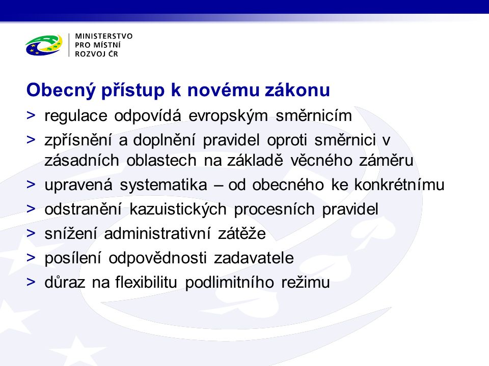 >regulace odpovídá evropským směrnicím >zpřísnění a doplnění pravidel oproti směrnici v zásadních oblastech na základě věcného záměru >upravená systematika – od obecného ke konkrétnímu >odstranění kazuistických procesních pravidel >snížení administrativní zátěže >posílení odpovědnosti zadavatele >důraz na flexibilitu podlimitního režimu Obecný přístup k novému zákonu