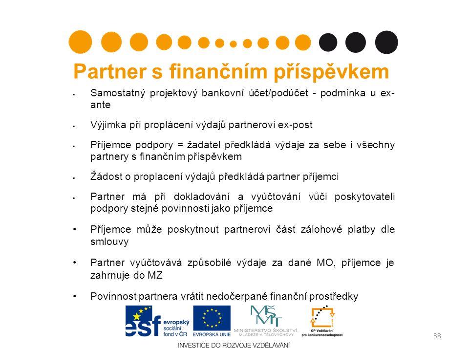 Partner s finančním příspěvkem  Samostatný projektový bankovní účet/podúčet - podmínka u ex- ante  Výjimka při proplácení výdajů partnerovi ex-post  Příjemce podpory = žadatel předkládá výdaje za sebe i všechny partnery s finančním příspěvkem  Žádost o proplacení výdajů předkládá partner příjemci  Partner má při dokladování a vyúčtování vůči poskytovateli podpory stejné povinnosti jako příjemce Příjemce může poskytnout partnerovi část zálohové platby dle smlouvy Partner vyúčtovává způsobilé výdaje za dané MO, příjemce je zahrnuje do MZ Povinnost partnera vrátit nedočerpané finanční prostředky 38